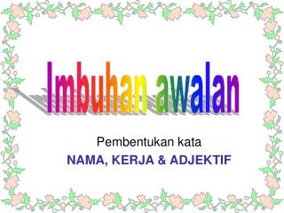 Pembentukan kata  NAMA, KERJA & ADJEKTIF