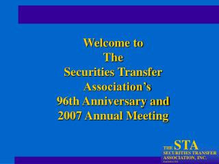 Welcome to The Securities Transfer Association s 96th Anniversary and 2007 Annual Meeting