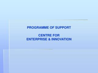 PROGRAMME OF SUPPORT CENTRE FOR  ENTERPRISE & INNOVATION