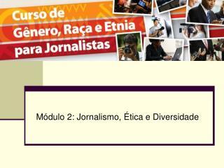 Módulo 2: Jornalismo, Ética e Diversidade