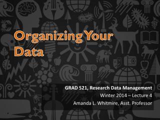 GRAD 521, Research Data Management  Winter 2014 – Lecture 4 Amanda L. Whitmire, Asst. Professor