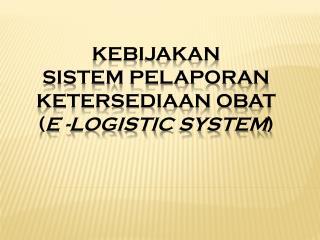 KEBIJAKAN   SISTEM PELAPORAN  KETERSEDIAAN OBAT ( E  - LOGISTIC  SYSTEM )