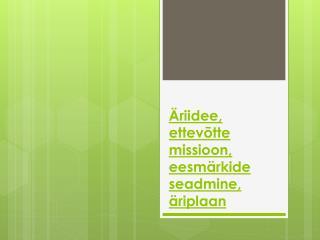 Äriidee , ettevõtte missioon, eesmärkide seadmine,  äriplaan