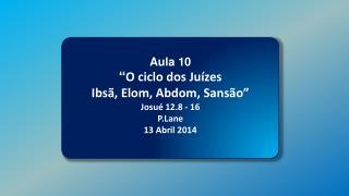 """Aula 10 """" O ciclo dos Juízes Ibsã ,  Elom ,  Abdom , Sansão"""" Josué 12.8 - 16 P.Lane 13 Abril 2014"""