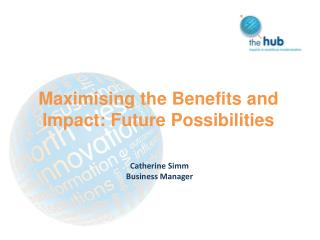 Maximising the Benefits and Impact: Future Possibilities