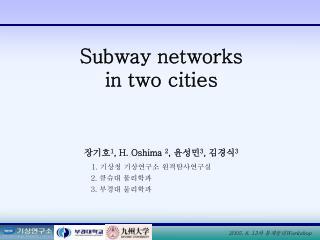 Subway networks  in two cities 장기호 1 , H. Oshima  2 ,  윤성민 3 ,  김경식 3 1.  기상청 기상연구소 원격탐사연구실