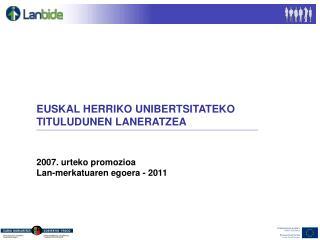 EUSKAL HERRIKO UNIBERTSITATEKO TITULUDUNEN LANERATZEA 2007. urteko promozioa