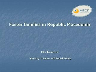 Foster families in Republic Macedonia Elka Todorova Ministry of Labor and Social Policy