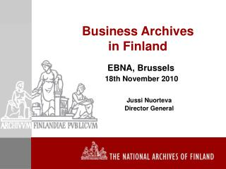 Business Archives  in Finland EBNA, Brussels 18th November 2010 Jussi Nuorteva 	Director General