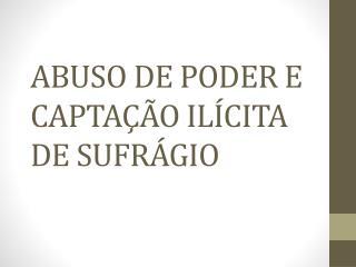 ABUSO DE PODER E CAPTAÇÃO ILÍCITA DE SUFRÁGIO