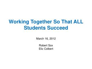 Working Together So That ALL Students Succeed March  16, 2012 Robert Sox Eliz Colbert