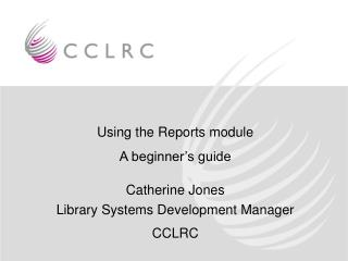 Using the Reports module A beginner s guide  Catherine Jones  Library Systems Development Manager CCLRC