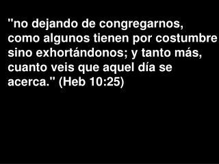 """""""no dejando de congregarnos,  como algunos tienen por costumbre  sino exhortándonos; y tanto más,"""