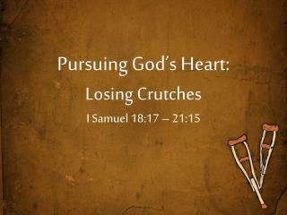 Pursuing God's Heart: Losing Crutches  I Samuel 18:17 – 21:15