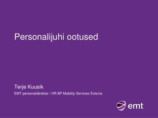 Personalijuhi ootused Terje  Kuusik EMT personalidirektor / HR  BP  Mobility Services  Estonia