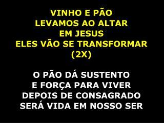 VINHO  E PÃO  LEVAMOS AO ALTAR EM JESUS ELES VÃO SE TRANSFORMAR  ( 2X) O PÃO DÁ SUSTENTO