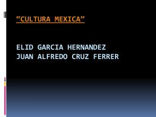 """""""CULTURA MEXICA"""" ELID  GARCIA HERNANDEZ JUAN ALFREDO CRUZ FERRER"""