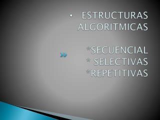 ESTRUCTURAS ALGORITMICAS  *SECUENCIAL * SELECTIVAS  *REPETITIVAS