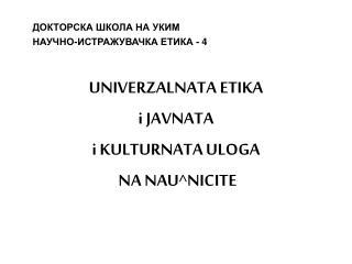 ДОКТОРСКА ШКОЛА НА УКИМ НАУЧНО-ИСТРАЖУВАЧКА ЕТИКА -  4 UNIVERZALNATA ETIKA i JAVNATA
