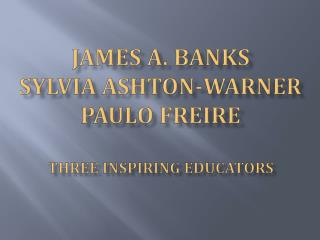 James A. Banks Sylvia Ashton-Warner Paulo  Freire Three Inspiring Educators