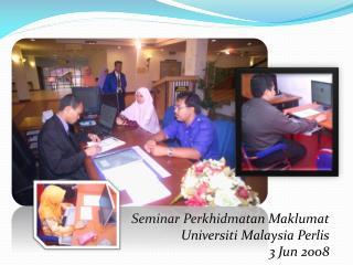 Seminar Perkhidmatan Maklumat Universiti Malaysia Perlis 3 Jun 2008