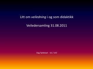 Litt om  veiledning  i og som didaktikk Veiledersamling 31.08.2011 Dag Fjeldstad -  ILS / UiO