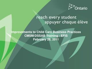 Improvements to Child Care Business Practices  CMSM/DSSAB Training - EFIS February 28, 2011
