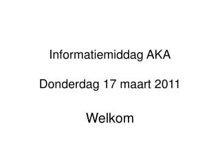 Informatiemiddag AKA Donderdag 17 maart 2011