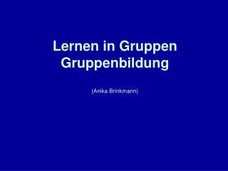Lernen in Gruppen Gruppenbildung   Anika Brinkmann