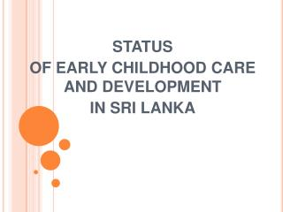 STATUS  OF EARLY CHILDHOOD CARE AND DEVELOPMENT  IN SRI LANKA