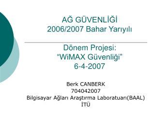 """AĞ GÜVENLİĞİ 2006/2007 Bahar Yarıyılı Dönem Projesi: """"WiMAX Güvenliği"""" 6-4-2007"""