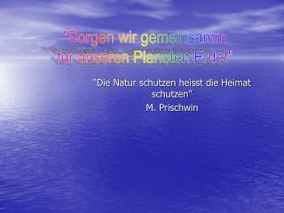 """""""Die Natur schutzen heisst die Heimat schutzen"""" M. Prischwin"""