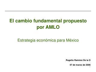 El cambio fundamental propuesto por AMLO  Estrategia económica para México Rogelio Ramírez De la O