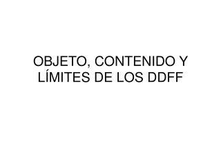 OBJETO, CONTENIDO Y LÍMITES DE LOS DDFF