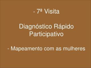 -  7ª Visita Diagnóstico Rápido Participativo - Mapeamento com as mulheres