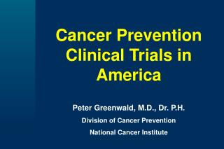 Cancer Prevention Clinical Trials in America   Peter Greenwald, M.D., Dr. P.H. Division of Cancer Prevention National Ca