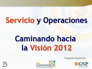 Servicio  y Operaciones Caminando hacia  la  Visión 2012