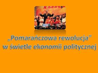 """""""Pomarańczowa rewolucja"""" w świetle ekonomii politycznej"""