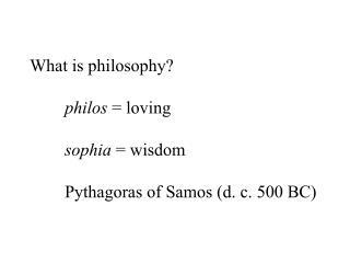 What is philosophy? philos  = loving sophia  = wisdom Pythagoras of Samos (d. c. 500 BC)