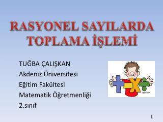 TUĞBA ÇALIŞKAN Akdeniz Üniversitesi Eğitim Fakültesi  Matematik Öğretmenliği 2.sınıf