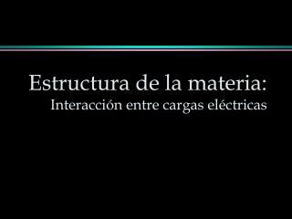 Estructura de la materia:  Interacción entre cargas eléctricas