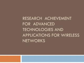 RESEARCH  ACHIEVEMENT FOR  ADVANCED TECHNOLOGIES AND APPLICATIONS FOR WIRELESS NETWORKS