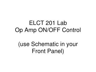ELCT 201 Lab Op Amp ON/OFF Control (use Schematic in your  Front Panel)