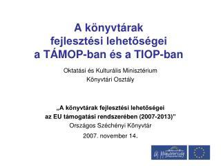 A könyvtárak  fejlesztési lehetőségei  a TÁMOP-ban és a TIOP-ban