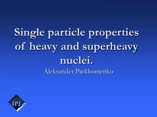 Single particle properties of heavy and superheavy nuclei.