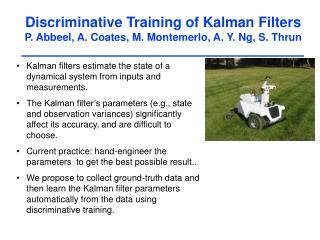 Discriminative Training of Kalman Filters P. Abbeel, A. Coates, M. Montemerlo, A. Y. Ng, S. Thrun