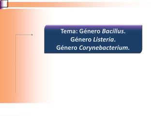 Tema: Género  Bacillus .  Género  Listeria .   Género  Corynebacterium .