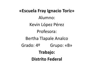 «Escuela Fray Ignacio  Toriz » Alumno: Kevin López Pérez Profesora: Bertha  Tlapale Analco