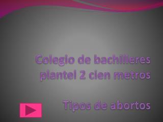 Colegio de bachilleres  plantel 2 cien metros T ipos de abortos