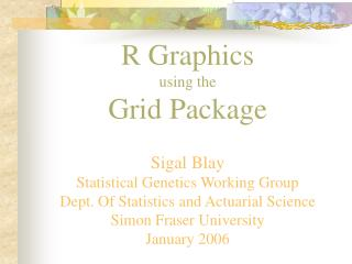 R Graphics using the Grid Package  Sigal Blay Statistical Genetics Working Group Dept. Of Statistics and Actuarial Scien